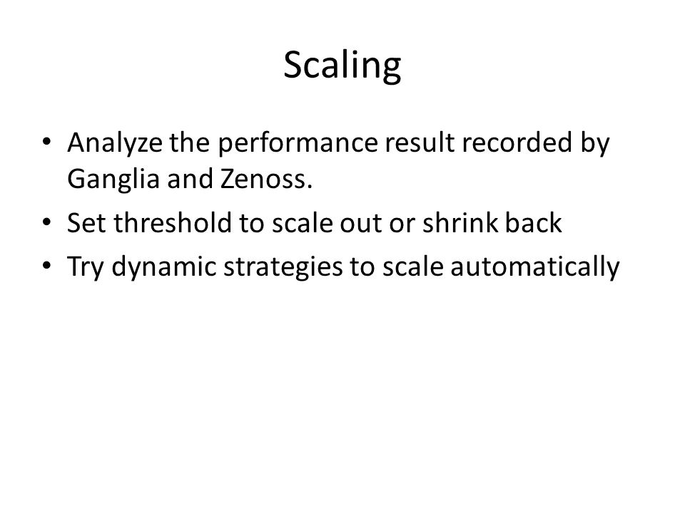 Scaling Analyze the performance result recorded by Ganglia and Zenoss.