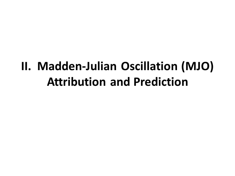 II. Madden-Julian Oscillation (MJO) Attribution and Prediction