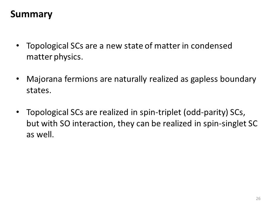 Summary Topological SCs are a new state of matter in condensed matter physics. Majorana fermions are naturally realized as gapless boundary states.
