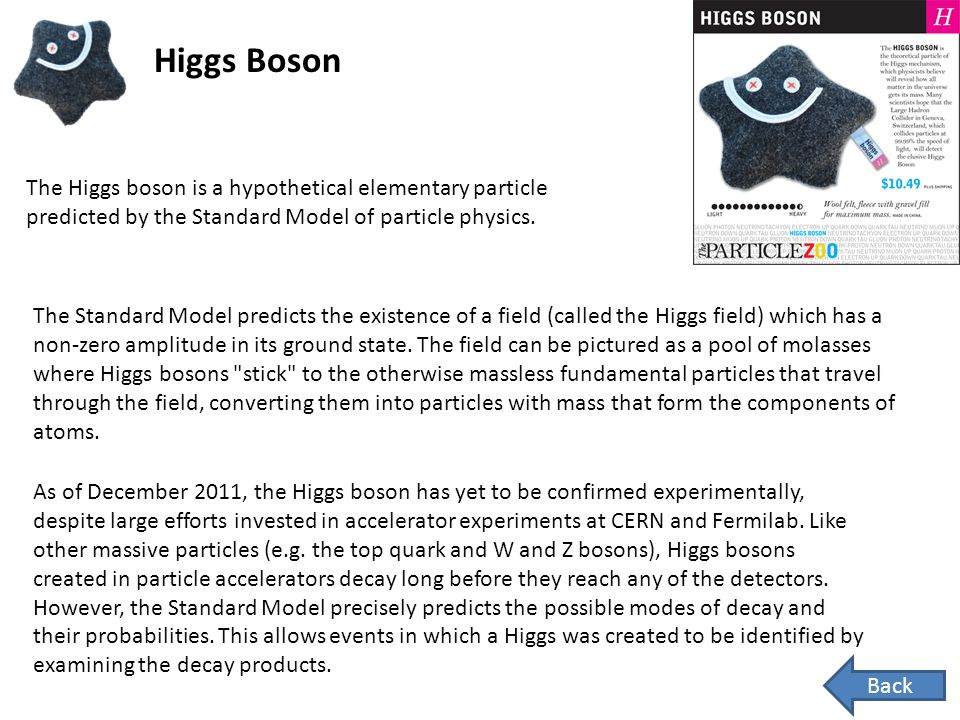 Higgs Boson The Higgs boson is a hypothetical elementary particle predicted by the Standard Model of particle physics.