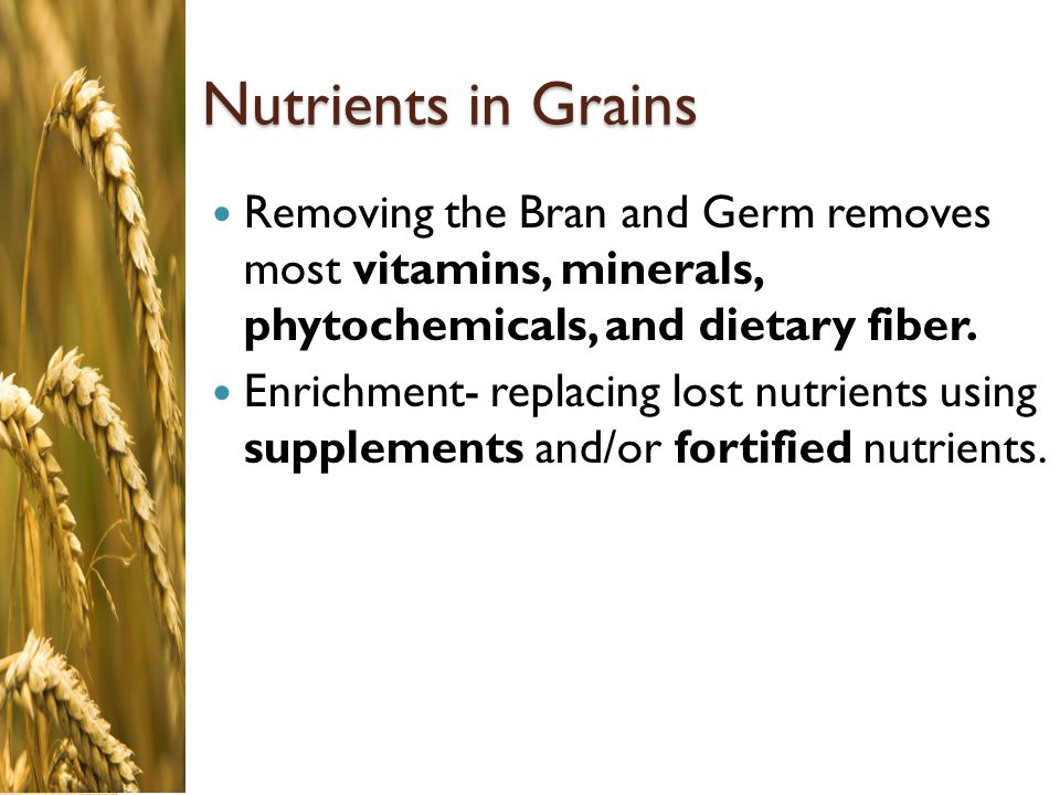 Nutrients in Grains Removing the Bran and Germ removes most vitamins, minerals, phytochemicals, and dietary fiber.