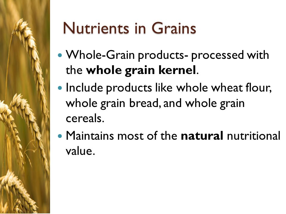 Nutrients in Grains Whole-Grain products- processed with the whole grain kernel.
