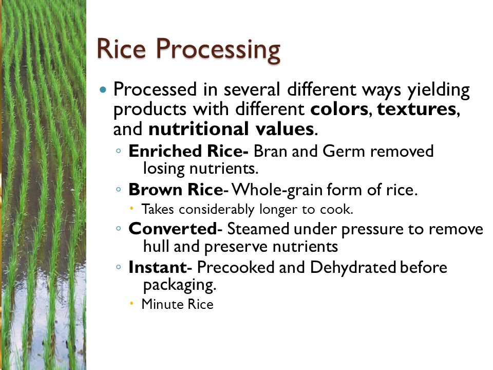Rice Processing Processed in several different ways yielding products with different colors, textures, and nutritional values.
