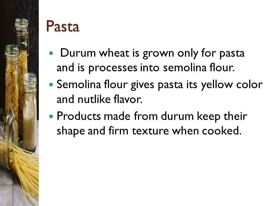 Pasta Durum wheat is grown only for pasta and is processes into semolina flour. Semolina flour gives pasta its yellow color and nutlike flavor.