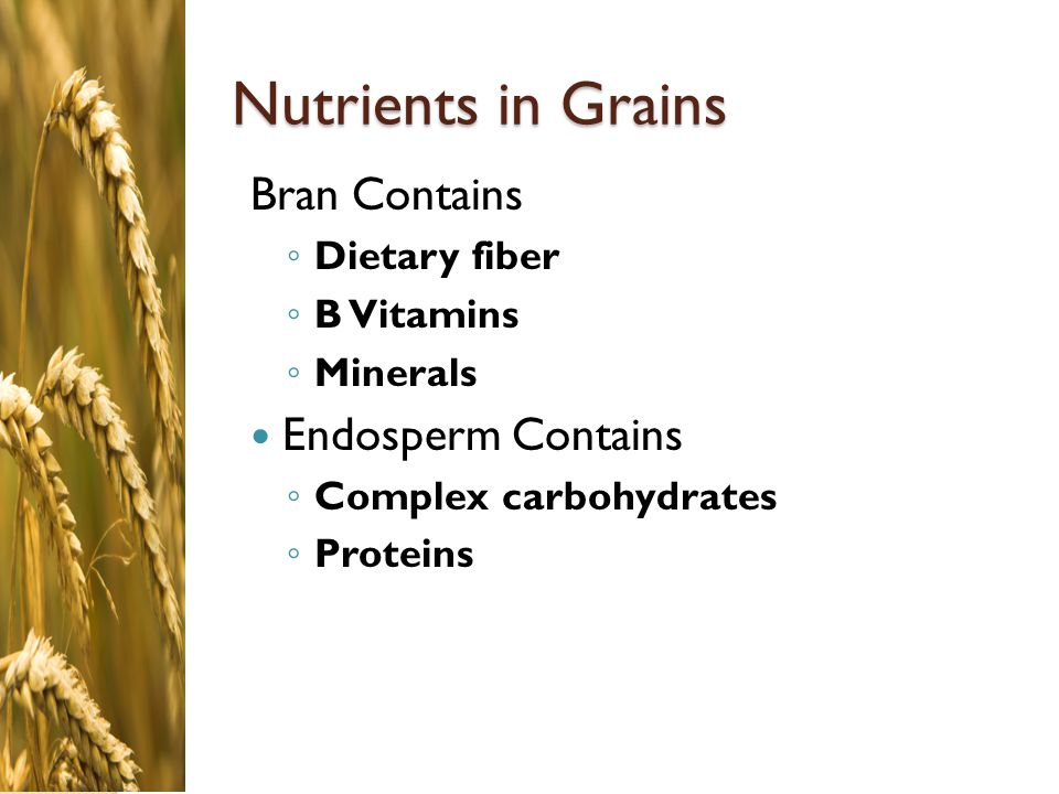 Nutrients in Grains Bran Contains Endosperm Contains Dietary fiber
