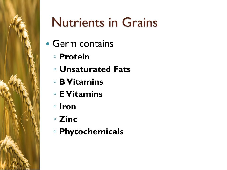 Nutrients in Grains Germ contains Protein Unsaturated Fats B Vitamins