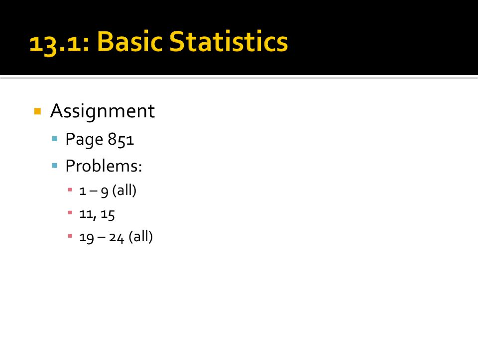 13.1: Basic Statistics Assignment Page 851 Problems: 1 – 9 (all)