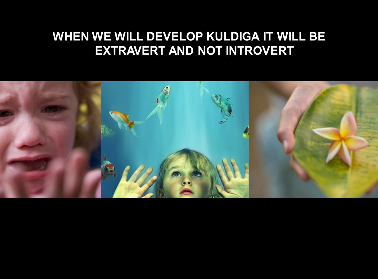 WHEN WE WILL DEVELOP KULDIGA IT WILL BE EXTRAVERT AND NOT INTROVERT