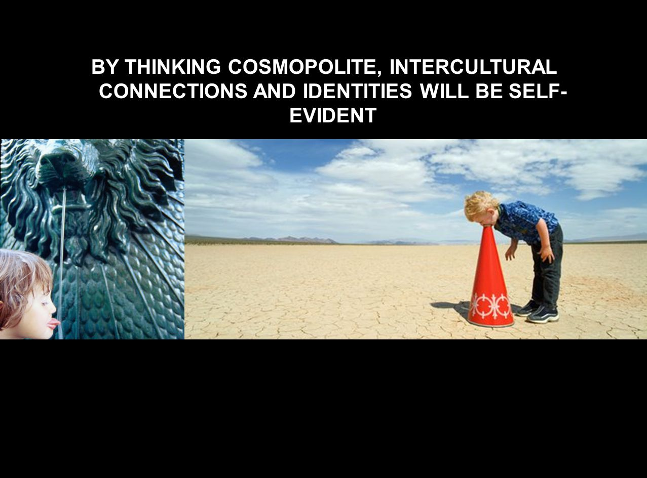 BY THINKING COSMOPOLITE, INTERCULTURAL CONNECTIONS AND IDENTITIES WILL BE SELF-EVIDENT