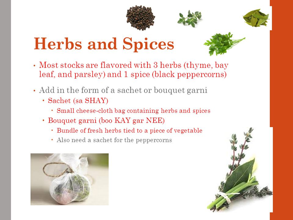 Herbs and Spices Most stocks are flavored with 3 herbs (thyme, bay leaf, and parsley) and 1 spice (black peppercorns)