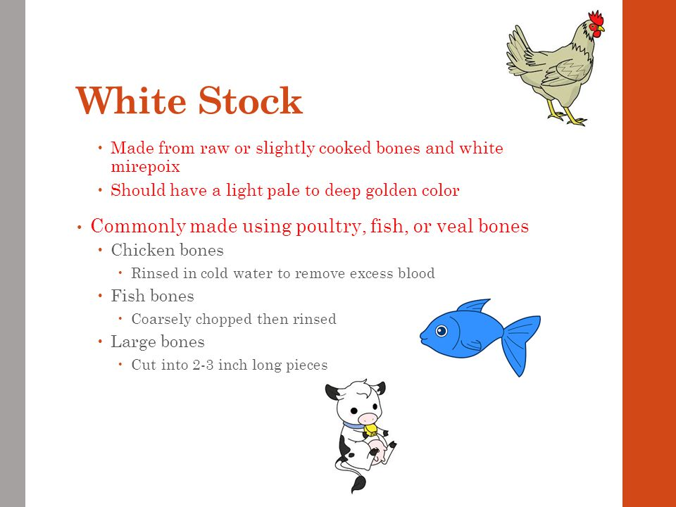 White Stock Commonly made using poultry, fish, or veal bones