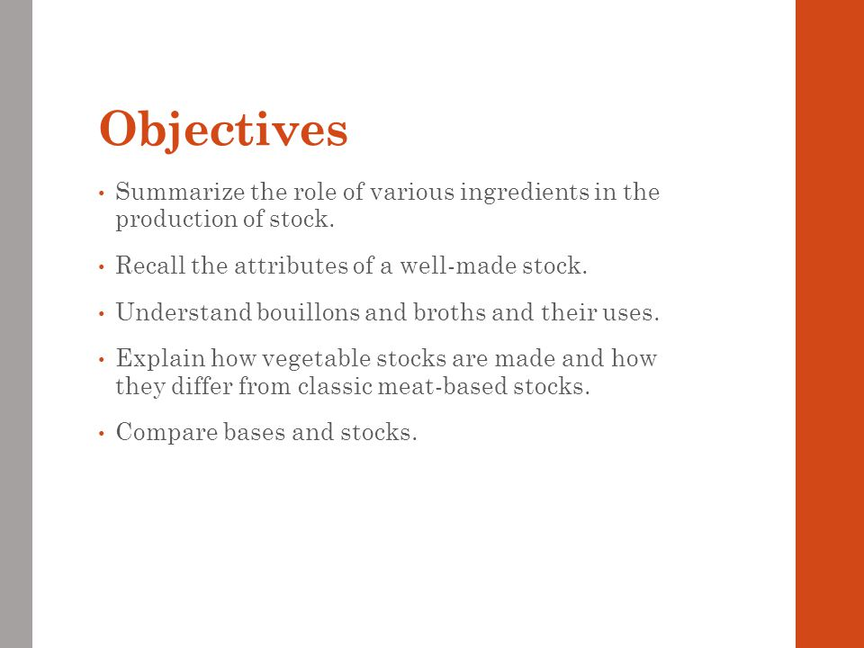 Objectives Summarize the role of various ingredients in the production of stock. Recall the attributes of a well-made stock.