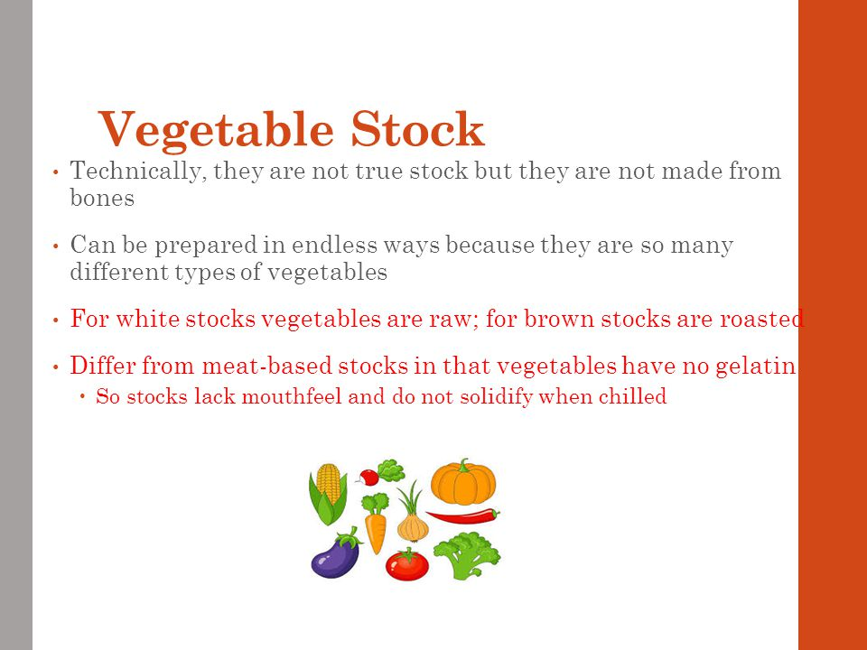 Vegetable Stock Technically, they are not true stock but they are not made from bones.