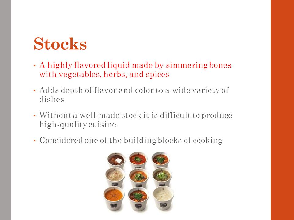 Stocks A highly flavored liquid made by simmering bones with vegetables, herbs, and spices.