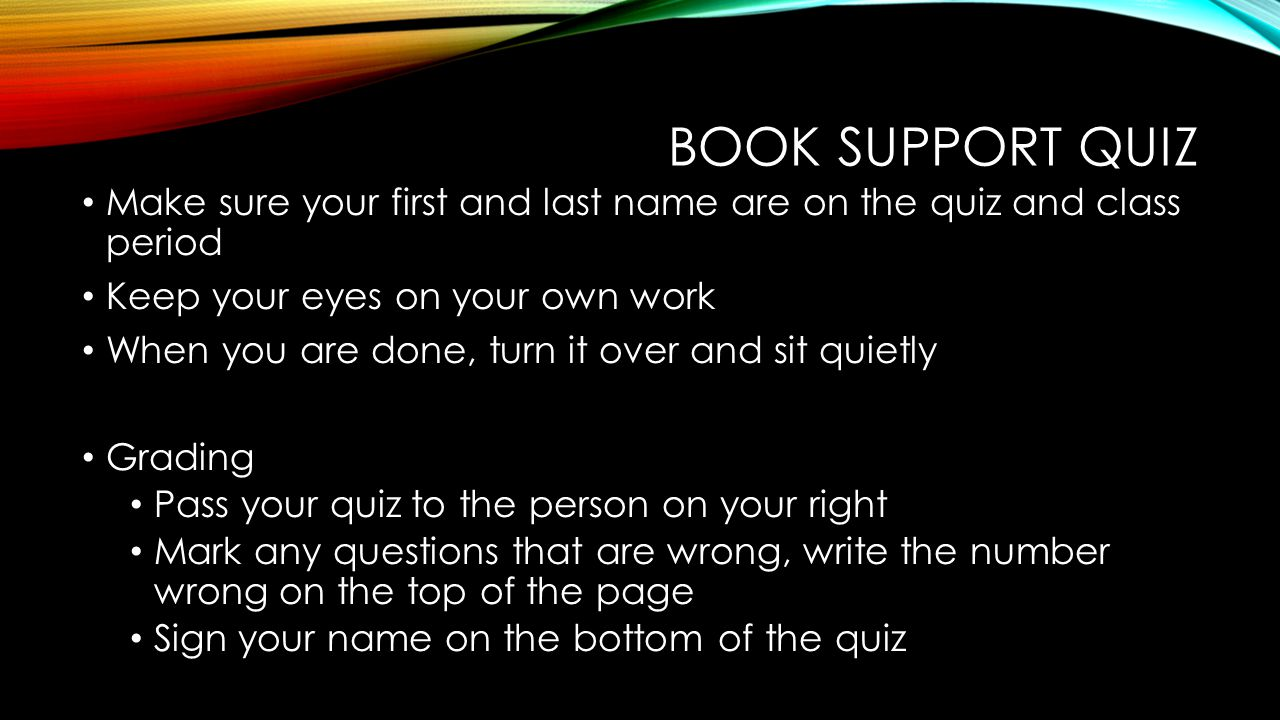 Book Support Quiz Make sure your first and last name are on the quiz and class period. Keep your eyes on your own work.