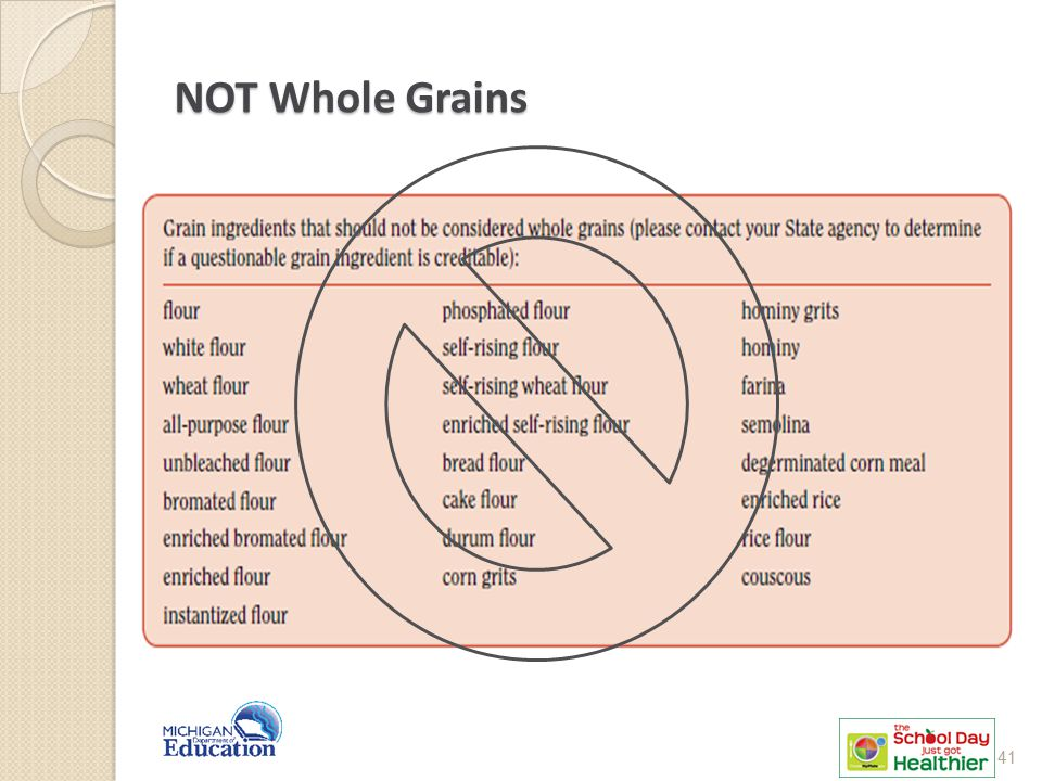 NOT Whole Grains Note: Whole cornmeal or whole-grain cornmeal is whole grain. (degerminated is not)