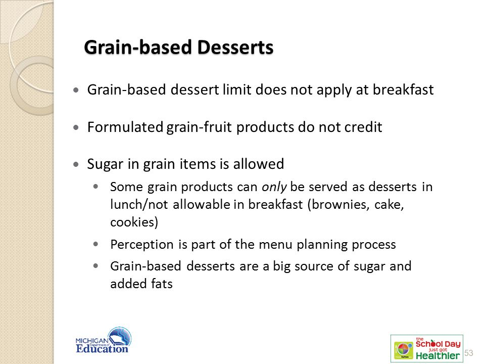 Grain-based Desserts Grain-based dessert limit does not apply at breakfast. Formulated grain-fruit products do not credit.