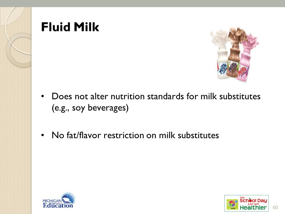 Fluid Milk Does not alter nutrition standards for milk substitutes (e.g., soy beverages) No fat/flavor restriction on milk substitutes.