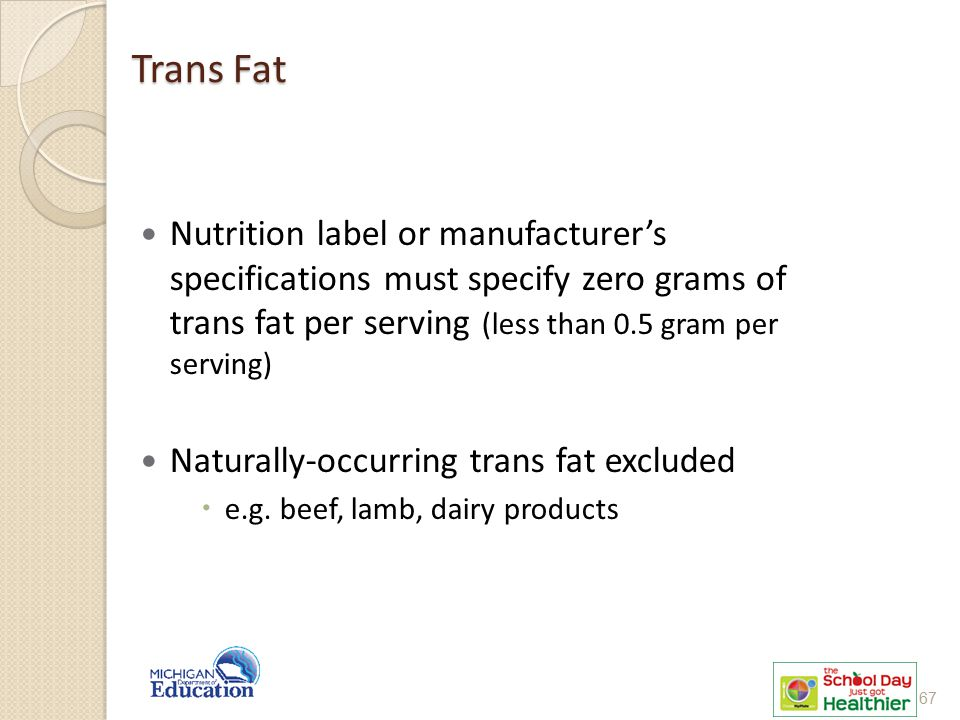 Trans Fat Nutrition label or manufacturer's specifications must specify zero grams of trans fat per serving (less than 0.5 gram per serving)