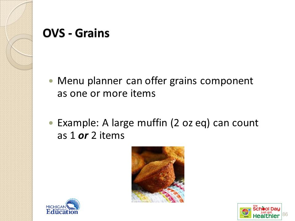 OVS - Grains Menu planner can offer grains component as one or more items. Example: A large muffin (2 oz eq) can count as 1 or 2 items.