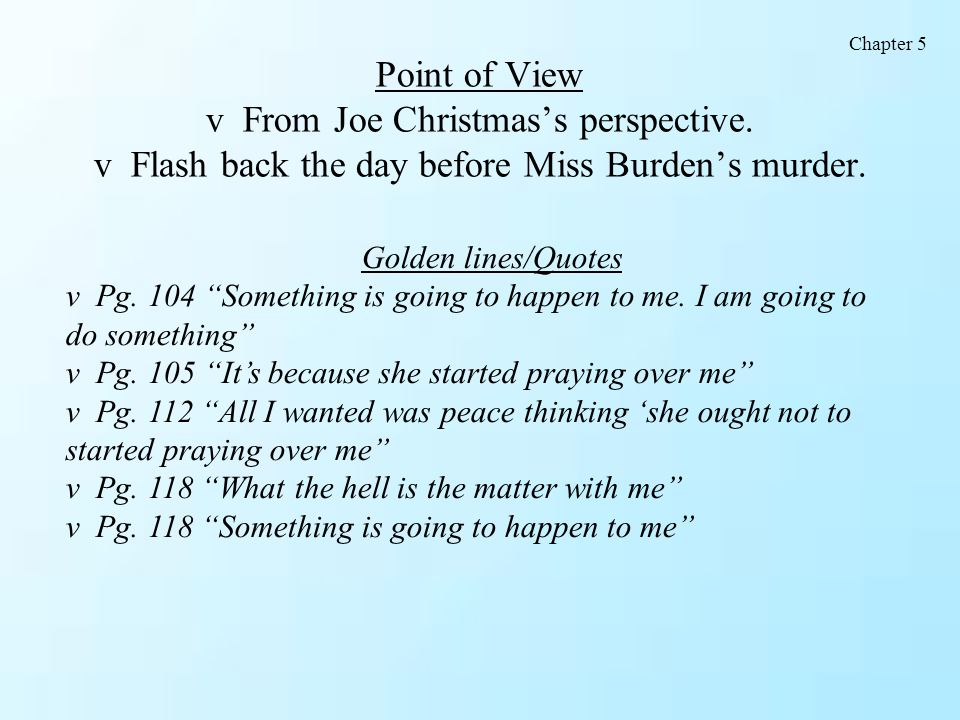Chapter 5 Point of View v From Joe Christmas's perspective. v Flash back the day before Miss Burden's murder.
