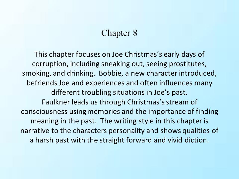Chapter 8 This chapter focuses on Joe Christmas's early days of corruption, including sneaking out, seeing prostitutes, smoking, and drinking.