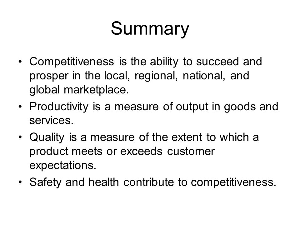 Summary Competitiveness is the ability to succeed and prosper in the local, regional, national, and global marketplace.