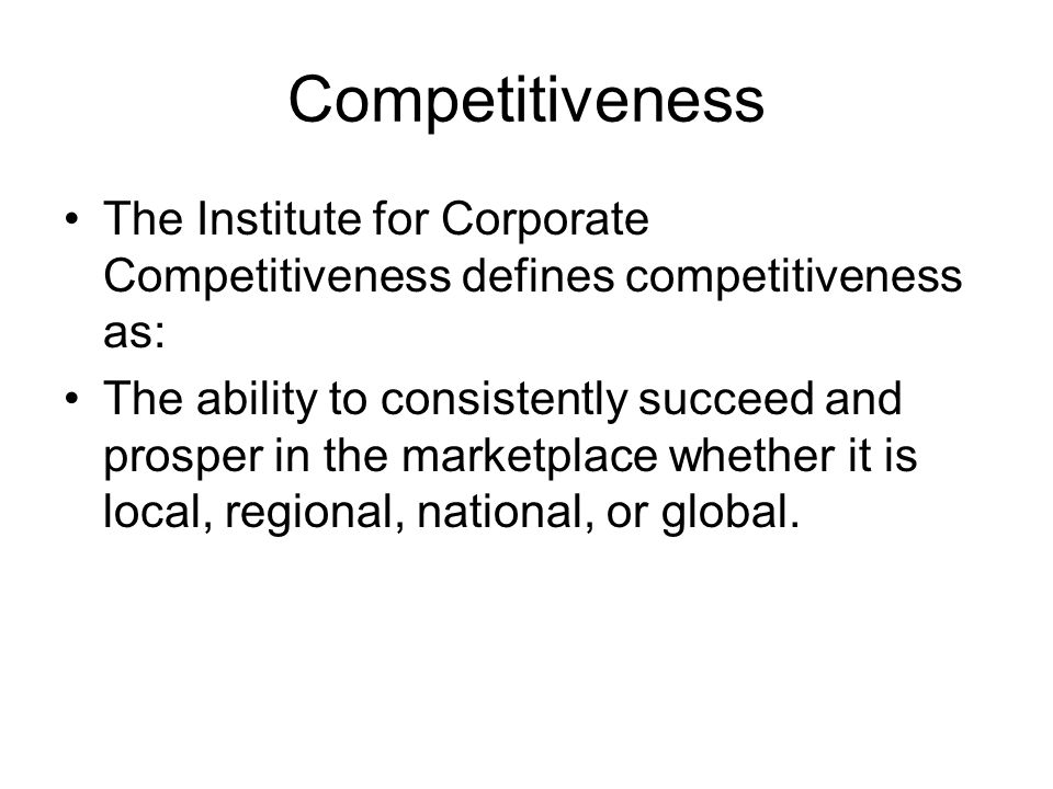 Competitiveness The Institute for Corporate Competitiveness defines competitiveness as: