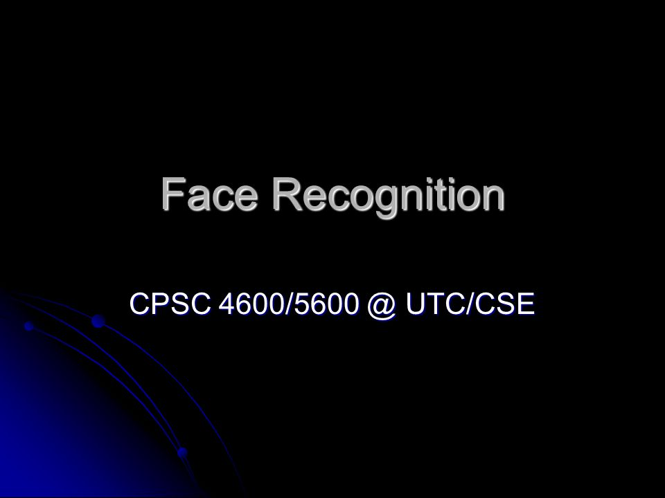 Face Recognition CPSC 4600/5600 @ UTC/CSE