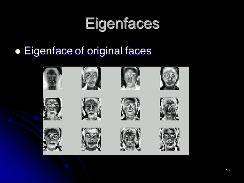Eigenfaces Eigenface of original faces