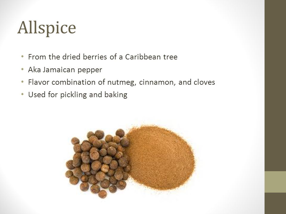 Allspice From the dried berries of a Caribbean tree