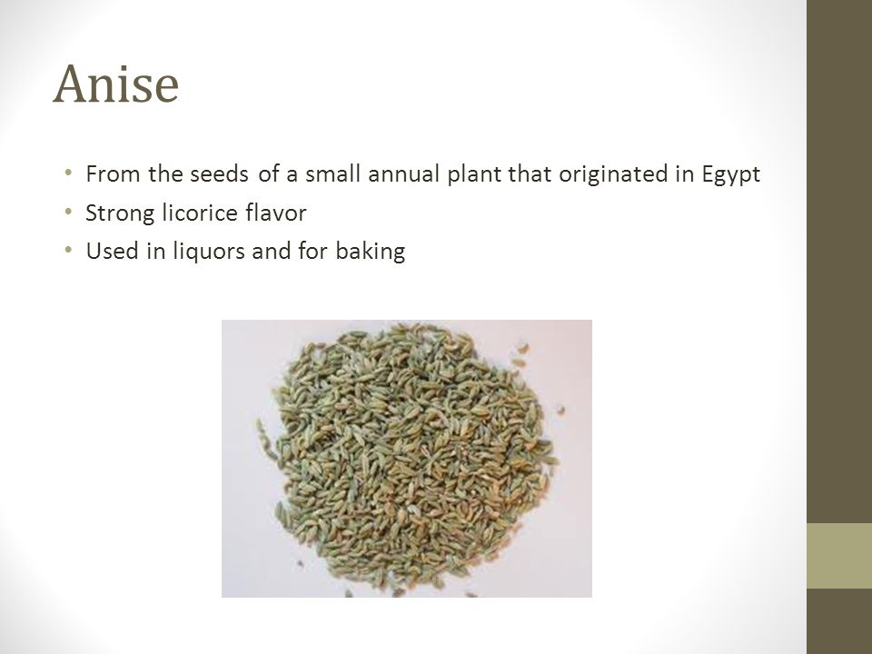 Anise From the seeds of a small annual plant that originated in Egypt