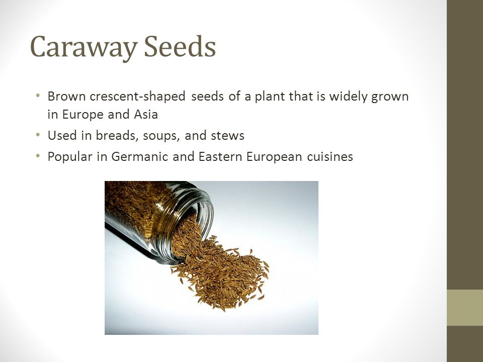 Caraway Seeds Brown crescent-shaped seeds of a plant that is widely grown in Europe and Asia. Used in breads, soups, and stews.