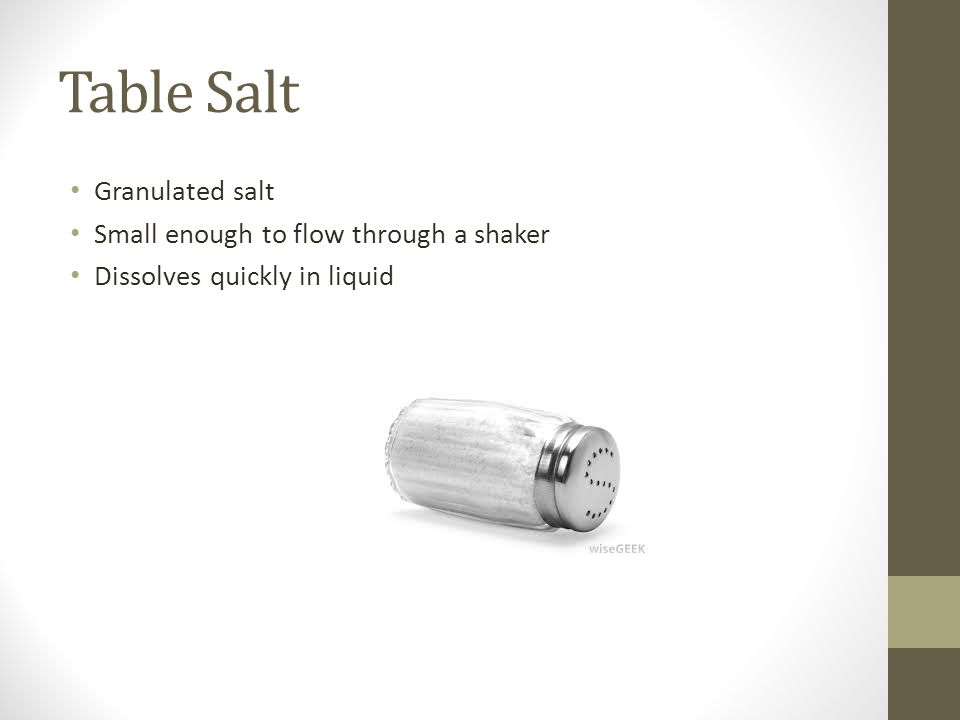 Table Salt Granulated salt Small enough to flow through a shaker