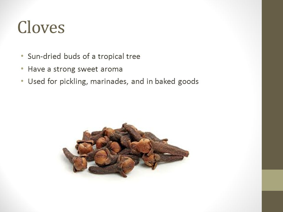 Cloves Sun-dried buds of a tropical tree Have a strong sweet aroma