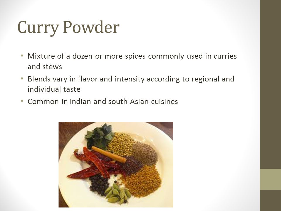 Curry Powder Mixture of a dozen or more spices commonly used in curries and stews.