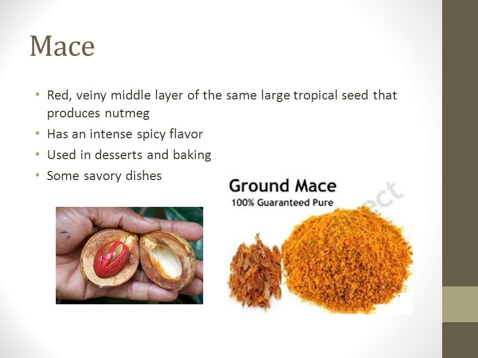 Mace Red, veiny middle layer of the same large tropical seed that produces nutmeg. Has an intense spicy flavor.