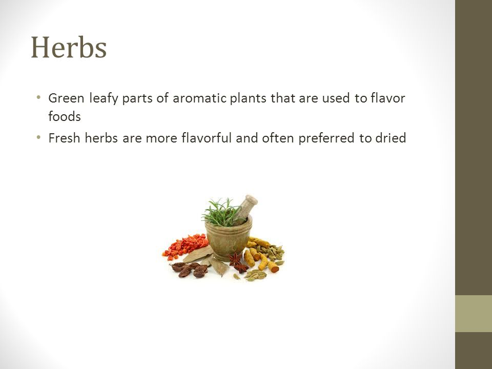 Herbs Green leafy parts of aromatic plants that are used to flavor foods.