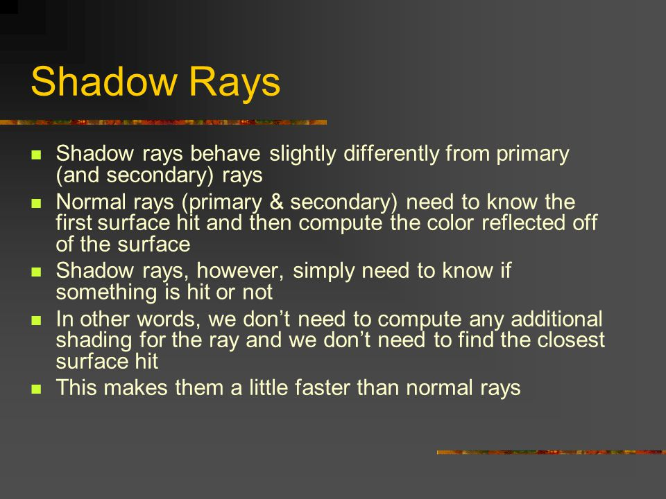 Shadow Rays Shadow rays behave slightly differently from primary (and secondary) rays.