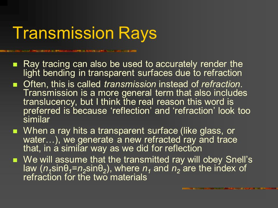 Transmission Rays Ray tracing can also be used to accurately render the light bending in transparent surfaces due to refraction.