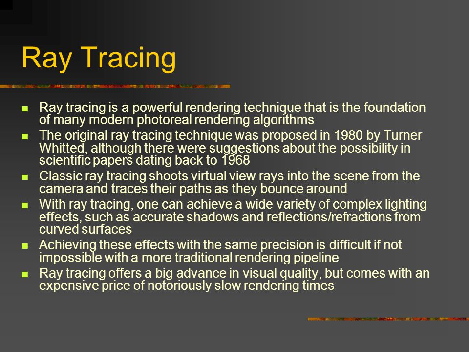 Ray Tracing Ray tracing is a powerful rendering technique that is the foundation of many modern photoreal rendering algorithms.