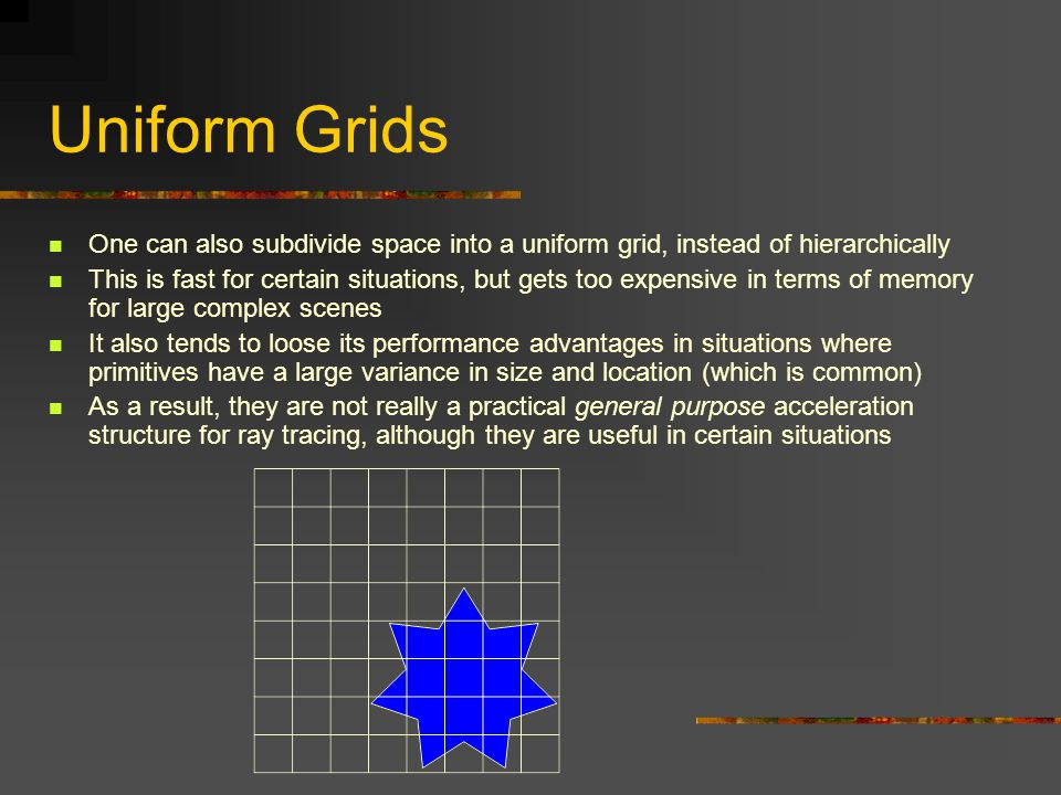 Uniform Grids One can also subdivide space into a uniform grid, instead of hierarchically.