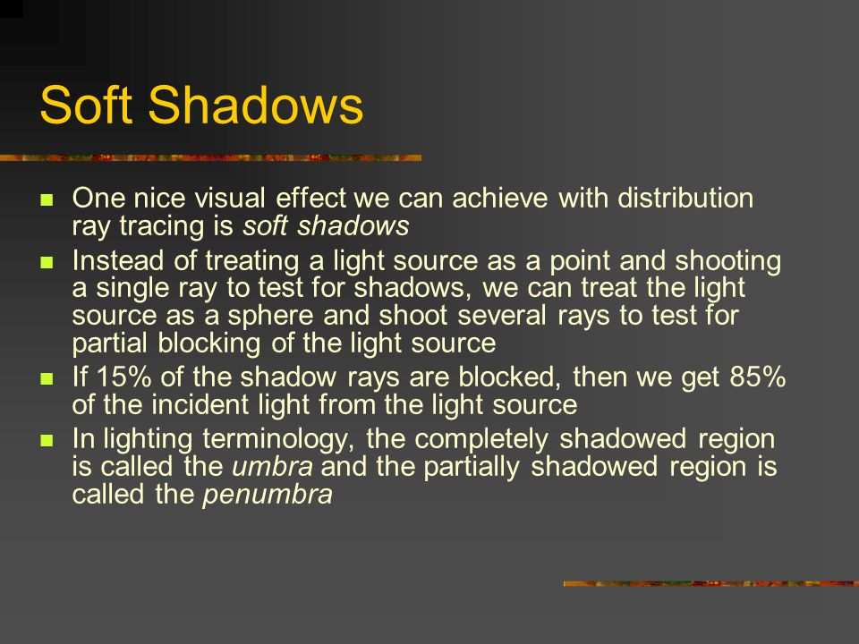 Soft Shadows One nice visual effect we can achieve with distribution ray tracing is soft shadows.
