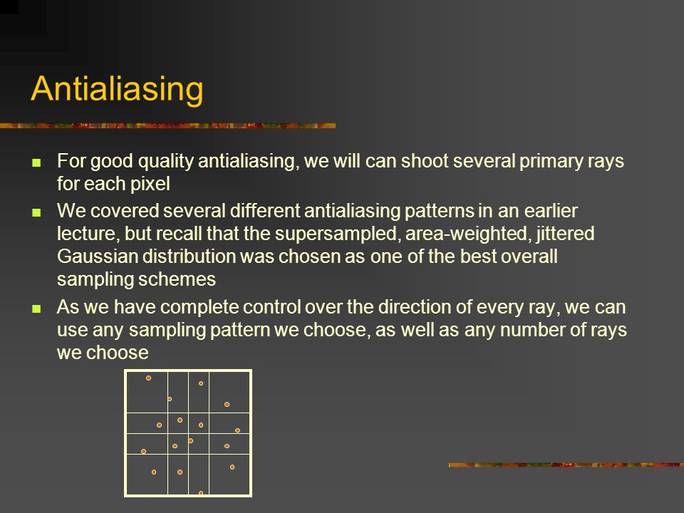 Antialiasing For good quality antialiasing, we will can shoot several primary rays for each pixel.