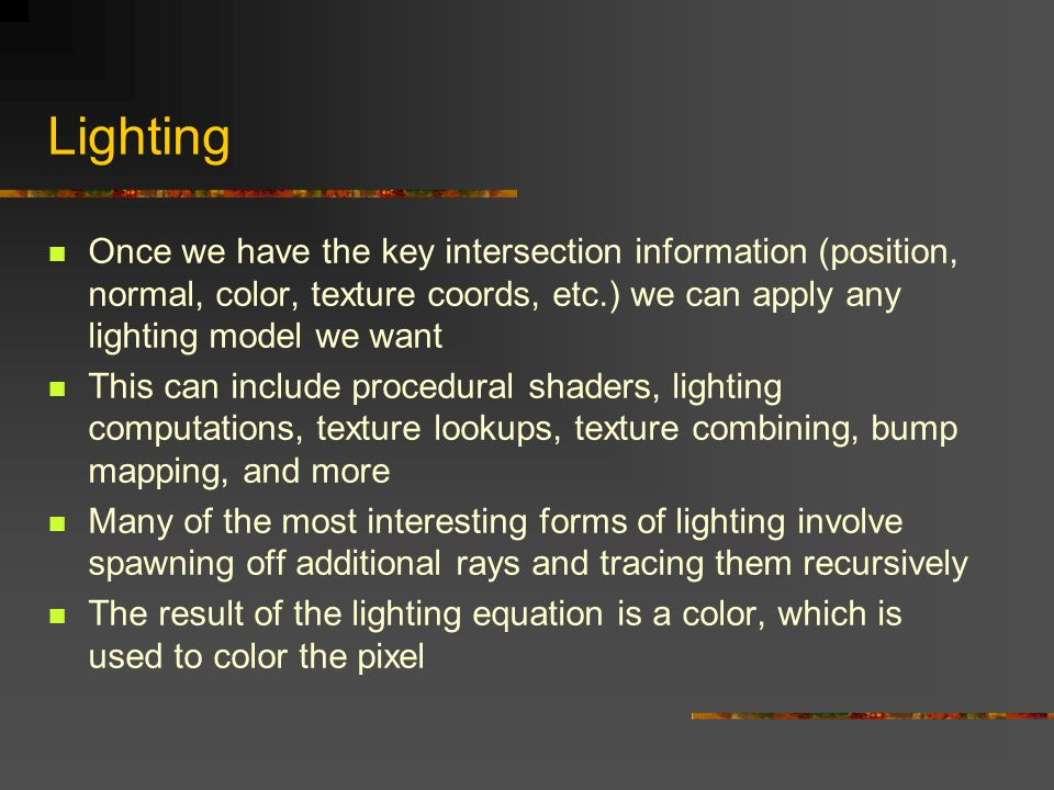 Lighting Once we have the key intersection information (position, normal, color, texture coords, etc.) we can apply any lighting model we want.