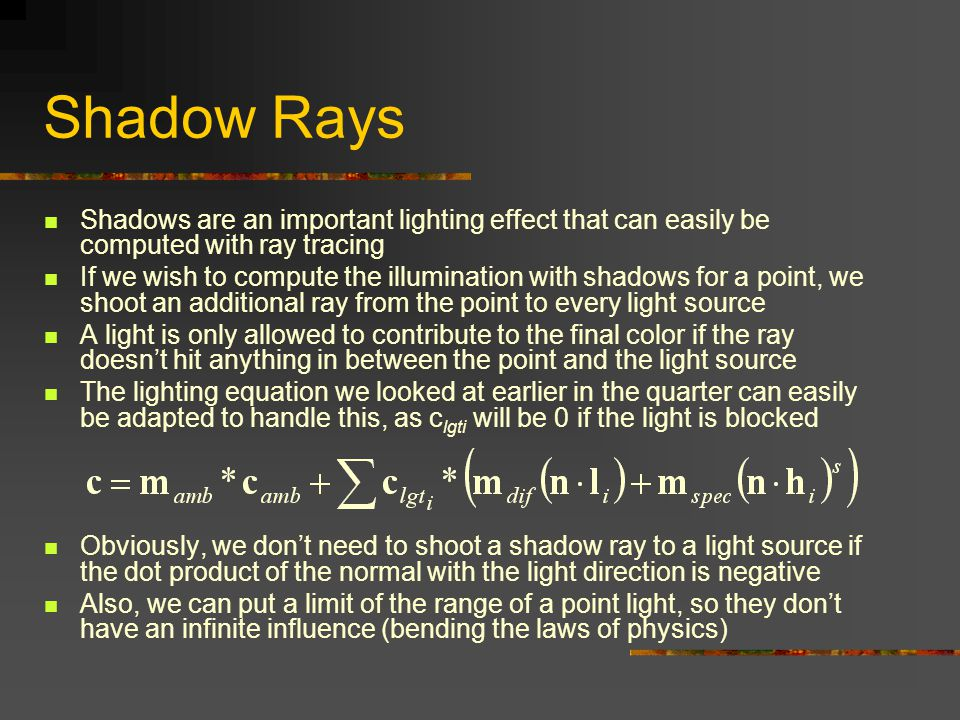 Shadow Rays Shadows are an important lighting effect that can easily be computed with ray tracing.