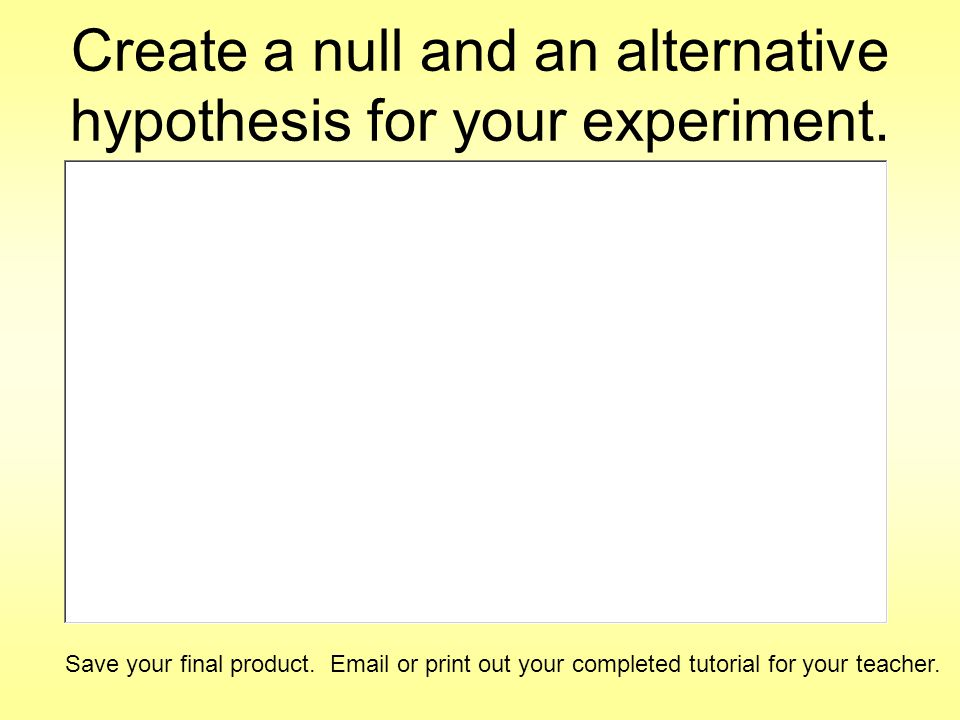 Create a null and an alternative hypothesis for your experiment.