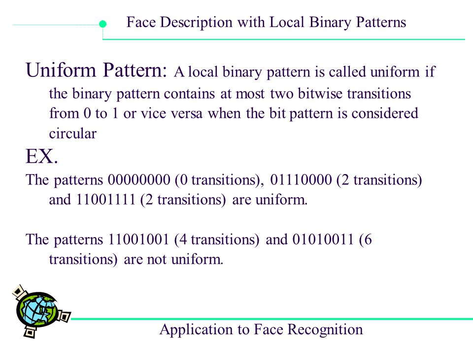 Uniform Pattern: A local binary pattern is called uniform if the binary pattern contains at most two bitwise transitions from 0 to 1 or vice versa when the bit pattern is considered circular