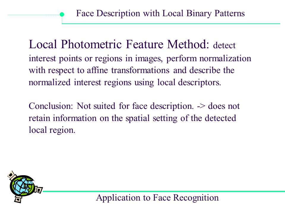 Local Photometric Feature Method: detect interest points or regions in images, perform normalization with respect to affine transformations and describe the normalized interest regions using local descriptors.