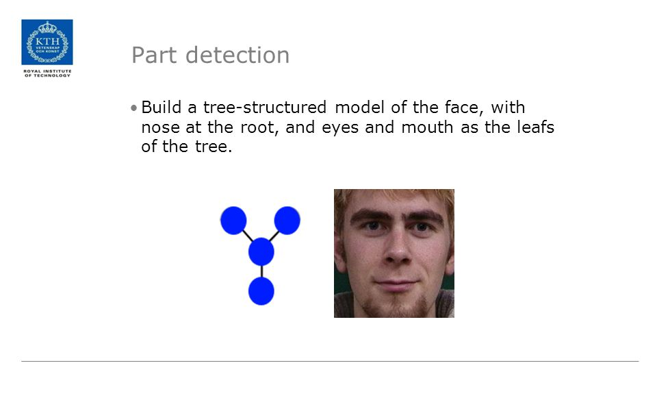 Part detection Build a tree-structured model of the face, with nose at the root, and eyes and mouth as the leafs of the tree.